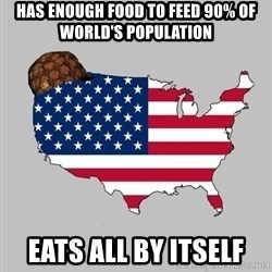 Scumbag America2 - HAS ENOUGH FOOD TO FEED 90% OF WORLD'S POPULATION EATS ALL BY ITSELF