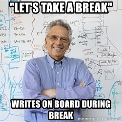 "Engineering Professor - ""let's take a break"" Writes on board during break"