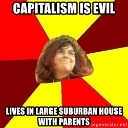 Abrasive Bored Suburban Activist - capitalism is evil lives in large suburban house with parents