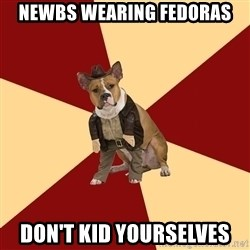 Archaeology Major Dog - Newbs wearing fedoras Don't kid yourselves