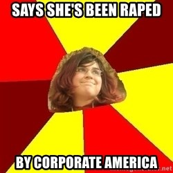 Abrasive Bored Suburban Activist - SAYS SHE'S BEEN RAPED  BY CORPORATE AMERICA