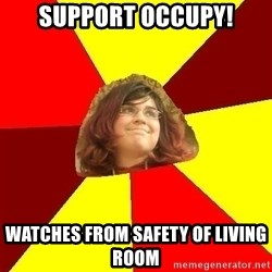 Abrasive Bored Suburban Activist - SUPPORT OCCUPY! WATCHES FROM SAFETY OF LIVING ROOM