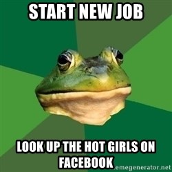 Foul Bachelor Frog - start new job look up the hot girls on facebook