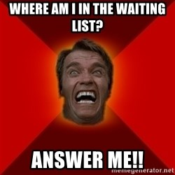 Angry Arnold - Where am i in the Waiting list? ANSWER ME!!