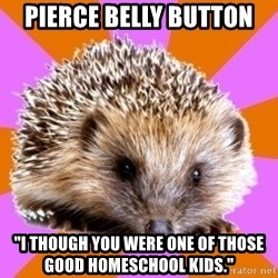"Homeschooled Hedgehog - Pierce belly button ""I though you were one of those good homeschool kids."""