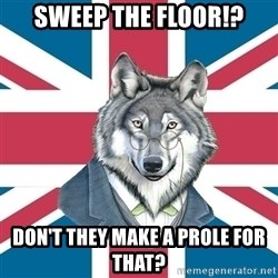 Sir Courage Wolf Esquire - Sweep the floor!? Don't they make a prole for that?