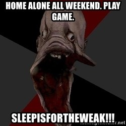 Amnesiaralph - Home alone all weekend. play game. sleepisfortheweak!!!
