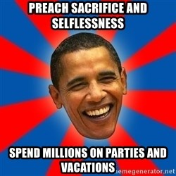 Obama - preach sacrifice and selflessness spend millions on parties and vacations