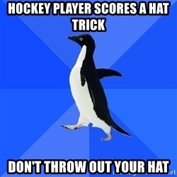 Socially Awkward Penguin - HOCKEY PLAYER SCORES A HAT TRICK DON'T THROW OUT YOUR HAT