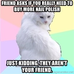 Beauty Addict Kitty - Friend asks if you really need to buy more nail polish Just kidding, They aren't your friend.