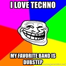 Trollface - I LOVE TECHNO MY FAVORITE BAND IS DUBSTEP