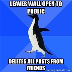 Socially Awkward Penguin - leaves wall open to public deletes all posts from friends
