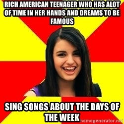 Rebecca Black - rich american teenager who has alot of time in her hands and dreams to be famous sing songs about the days of the week