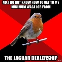 Retail Robin - No. I do not know how to get to my minimum wage job from The Jaguar Dealership