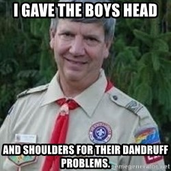 creepy boyscout leader - i gave the boys head and shoulders for their dandruff problems.