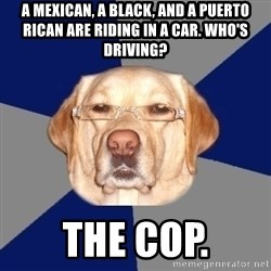 Racist Dog - A mexican, a black, and a puerto rican are riding in a car. who's driving? The cop.