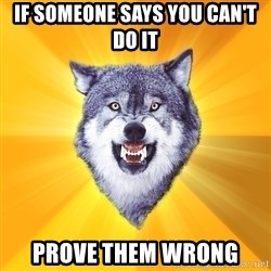 Courage Wolf - If someone says you can't do it Prove them wrong