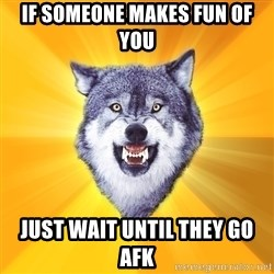 Courage Wolf - if someone makes fun of you just wait until they go afk