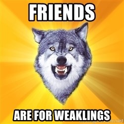 Courage Wolf - friends are for weaklings