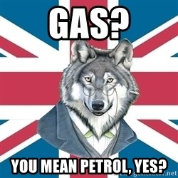 Sir Courage Wolf Esquire - Gas? You mean petrol, yes?