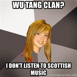 Musically Oblivious 8th Grader - Wu tang clan? I don't listen to scottish music