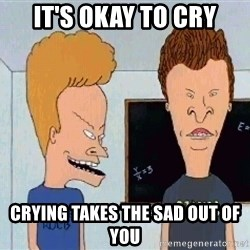 Beavis and butthead - IT'S OKAY TO CRY CRYING TAKES THE SAD OUT OF YOU