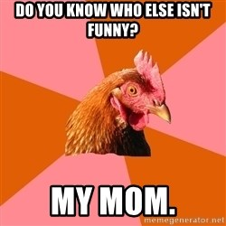 Anti Joke Chicken - Do you know who else isn't funny? My mom.