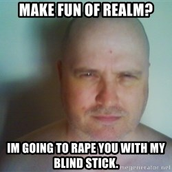 Creepy Bald Fellow - MAKE FUN OF REALM? IM GOING TO RAPE YOU WITH MY BLIND STICK.