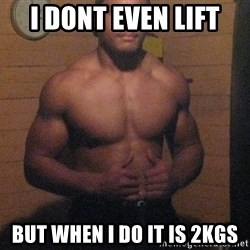 i dont even lift - I dont even lift but when i do it is 2kgs