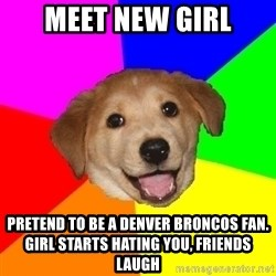 Advice Dog - meet new girl pretend to be a denver broncos fan. girl starts hating you, friends laugh