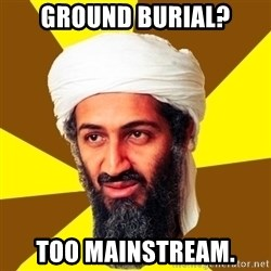 Osama - Ground burial? TOO MAINSTREAM.