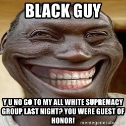 Blacktrollface - Black guy Y u no Go to my all white supremacy group laSt night? You were guest of honor!