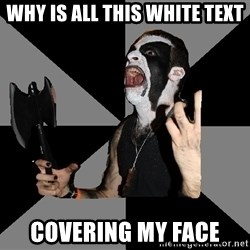 Musically Diverse Metalhead - WHY IS ALL THIS WHITE TEXT COVERING MY FACE
