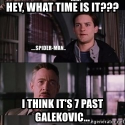 peter parker - hey, what time is it??? i think it's 7 past galekovic...