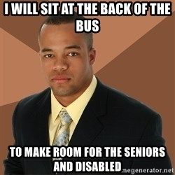 Successful Black Man - I Will Sit At The Back Of The bus To Make Room For The Seniors and Disabled