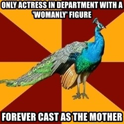 Thespian Peacock - Only actress in department with a 'womanly' figure forever cast as the mother