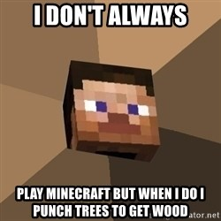 Minecrafty - i don't always play minecraft but when i do i punch trees to get wood