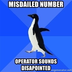 Socially Awkward Penguin - Misdailed number operator sounds disapointed