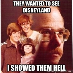 Family Man - they wanted to see disneyland i showed them hell