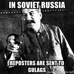 Joseph Stalin - In soviet russia reposters are sent to gulags