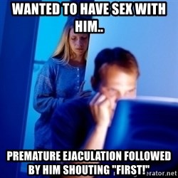 "Internet Husband - wanted to have sex with him.. premature ejaculation followed by him shouting ""first!"""