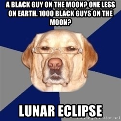 Racist Dog - A BLACK GUY ON THE MOON? ONE LESS ON EARTH. 1000 BLACK GUYS ON THE MOON? lunar eclipse