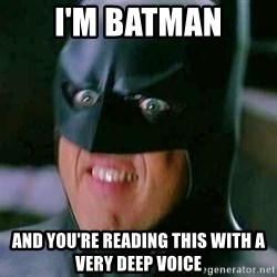 Goddamn Batman - i'm batman and you're reading this with a very deep voice
