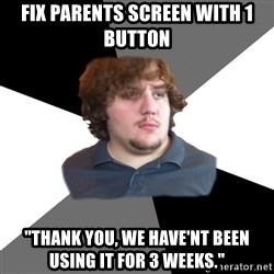 "Family Tech Support - fix parents screen with 1 button ""thank you, we have'nt been using it for 3 weeks."""