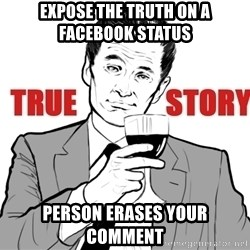 true story - expose the truth on a facebook status person ERASES your comment