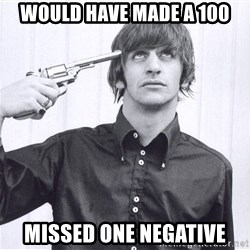 Sad Life Of Ringo Starr - would have made a 100 missed one negative
