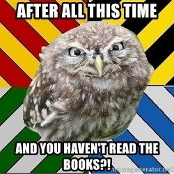 JEALOUS POTTEROMAN - after ALL THIS TIME AND YOU HAVEN'T READ THE BOOKS?!
