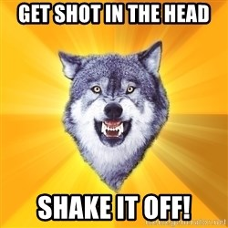 Courage Wolf - Get shot in the head shake it off!
