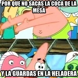 Push it Somewhere Else Patrick - por que no sacas la coca de la mesa y la guardas en la heladera
