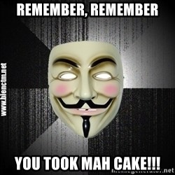 Anonymous memes - remember, remember you took mah cake!!!